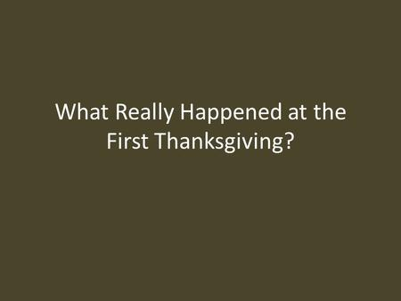 What Really Happened at the First Thanksgiving?. There are so many myths about the First Thanksgiving that it is difficult to know what really happened.