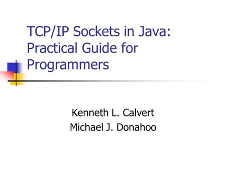 TCP/IP Sockets in Java: Practical Guide for Programmers Kenneth L. Calvert Michael J. Donahoo.