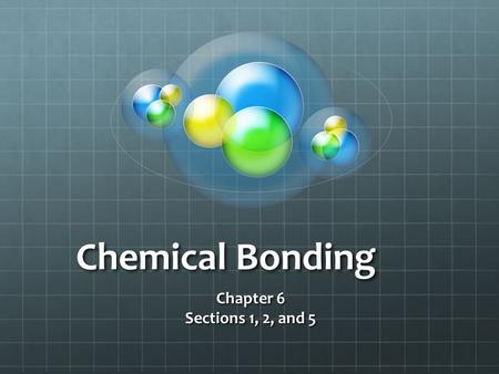 Chemical Bonding Chapter 6 Sections 1, 2, and 5. Chemical Bonds A chemical bond is the mutual electrical attraction between the nuclei and valence electrons.