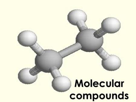 Molecular compounds. SO FAR...  We've seen how ions combine to form ionic compounds  Electrons are gained or lost so that the atom can form an ion 