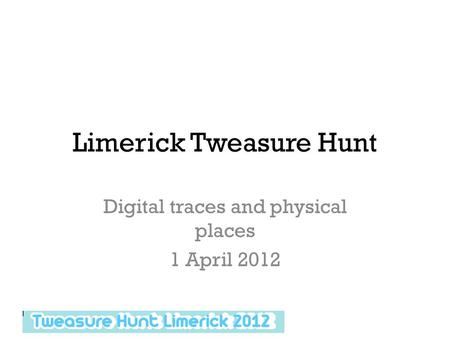 Limerick Tweasure Hunt Digital traces and physical places 1 April 2012.