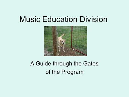 Music Education Division A Guide through the Gates of the Program.