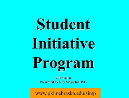 Student Initiative Program 2007-2008 Presented by Roy Singleton, P.E. www.pki.nebraska.edu/simp.