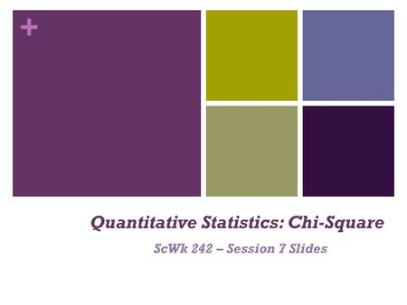 + Quantitative Statistics: Chi-Square ScWk 242 – Session 7 Slides.