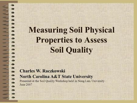 Measuring Soil Physical Properties to Assess Soil Quality Charles W. Raczkowski North Carolina A&T State University Presented at the Soil Quality Workshop.