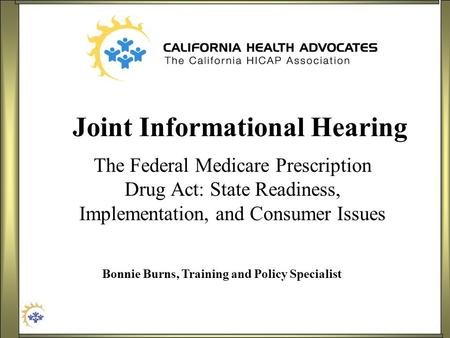 Joint Informational Hearing The Federal Medicare Prescription Drug Act: State Readiness, Implementation, and Consumer Issues Bonnie Burns, Training and.