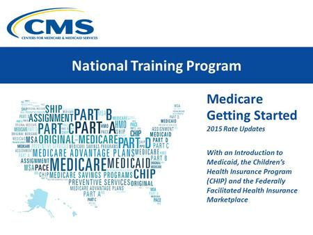 National Training Program Medicare Getting Started 2015 Rate Updates With an Introduction to Medicaid, the Children's Health Insurance Program (CHIP) and.