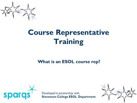 Course Representative Training What is an ESOL course rep? Developed in partnership with Stevenson College ESOL Department.