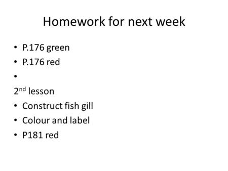 Homework for next week P.176 green P.176 red 2 nd lesson Construct fish gill Colour and label P181 red.