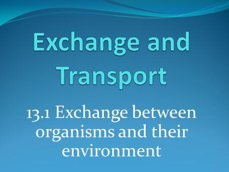 13.1 Exchange between organisms and their environment.