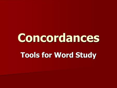 Concordances Tools for Word Study. Kinds of Concordances English English  Back of Bible  Complete/Comprehensive  Analytical  Exhaustive Greek-English.