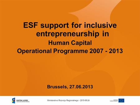 2015-08-24Ministerstwo Rozwoju Regionalnego - ESF support for inclusive entrepreneurship in Human Capital Operational Programme 2007 - 2013 Brussels, 27.06.2013.