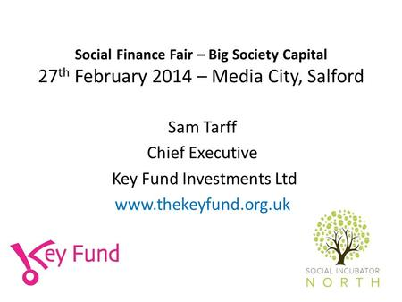 Social Finance Fair – Big Society Capital 27 th February 2014 – Media City, Salford Sam Tarff Chief Executive Key Fund Investments Ltd www.thekeyfund.org.uk.