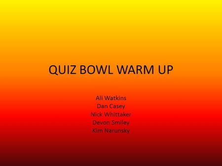 QUIZ BOWL WARM UP Ali Watkins Dan Casey Nick Whittaker Devon Smiley Kim Narunsky.