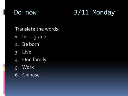 Do now 3/11 Monday Translate the words. 1. In…..grade. 2. Be born 3. Live 4. One family 5. Work 6. Chinese.