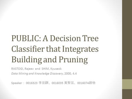 PUBLIC: A Decision Tree Classifier that Integrates Building and Pruning RASTOGI, Rajeev and SHIM, Kyuseok Data Mining and Knowledge Discovery, 2000, 4.4.