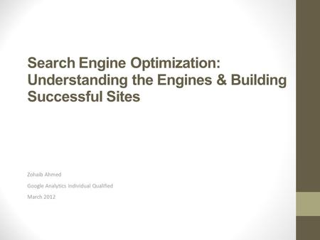 Search Engine Optimization: Understanding the Engines & Building Successful Sites Zohaib Ahmed Google Analytics Individual Qualified March 2012.