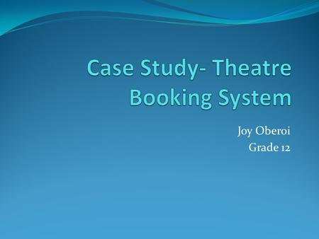 Joy Oberoi Grade 12. Introduction THEATRE BOOKING SYSTEM (TBS) A system used to perform tasks that one would manually execute at a theatre It is online.