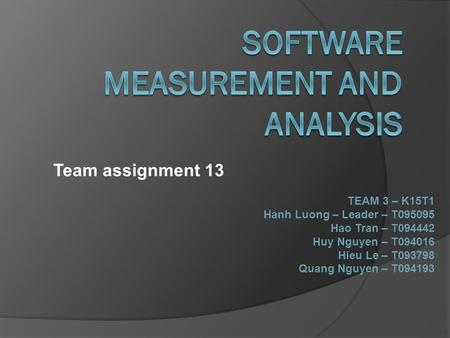 Team assignment 13 TEAM 3 – K15T1 Hanh Luong – Leader – T095095 Hao Tran – T094442 Huy Nguyen – T094016 Hieu Le – T093798 Quang Nguyen – T094193.