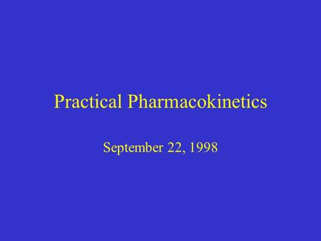 Practical Pharmacokinetics September 22, 1998. Fundamental pharmacokinetic concepts Volume of distribution Half life & first order elimination Zero order.