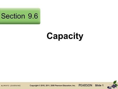 Slide 1 Copyright © 2015, 2011, 2008 Pearson Education, Inc. Capacity Section9.6.
