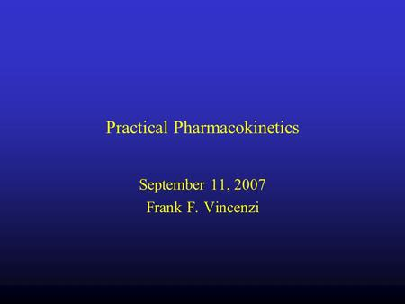 Practical Pharmacokinetics September 11, 2007 Frank F. Vincenzi.