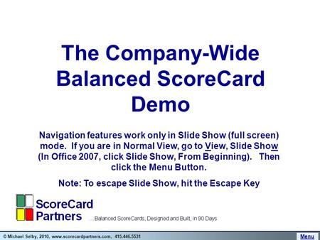 © Michael Selby, 2010, www.scorecardpartners.com, 415.446.5531 The Company-Wide Balanced ScoreCard Demo Navigation features work only in Slide Show (full.