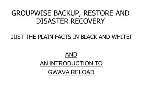 GROUPWISE BACKUP, RESTORE AND DISASTER RECOVERY JUST THE PLAIN FACTS IN BLACK AND WHITE! AND AN INTRODUCTION TO GWAVA RELOAD.