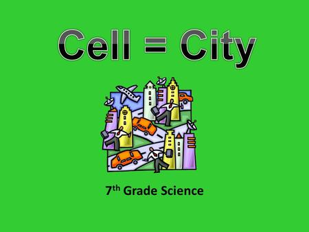 7 th Grade Science. Think of a City How does it operate? Who protects the city? Who runs the city? How does the city manage its trash? How does the city.