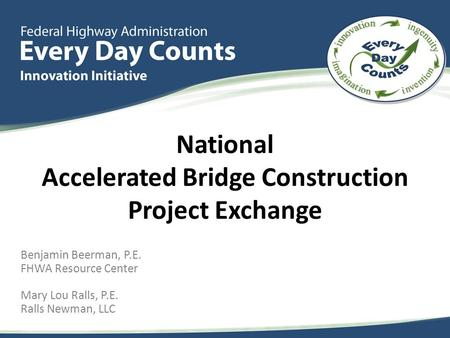 Benjamin Beerman, P.E. FHWA Resource Center Mary Lou Ralls, P.E. Ralls Newman, LLC National Accelerated Bridge Construction Project Exchange.