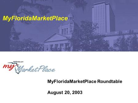 MyFloridaMarketPlace Roundtable August 20, 2003 MyFloridaMarketPlace.