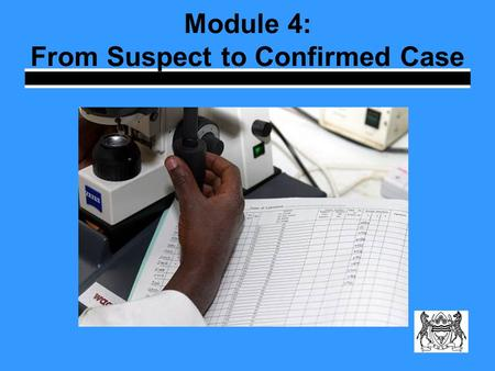 Module 4: From Suspect to Confirmed Case. Learning Objectives Explain why sputum microscopy is important Describe the process for confirming a TB suspect.