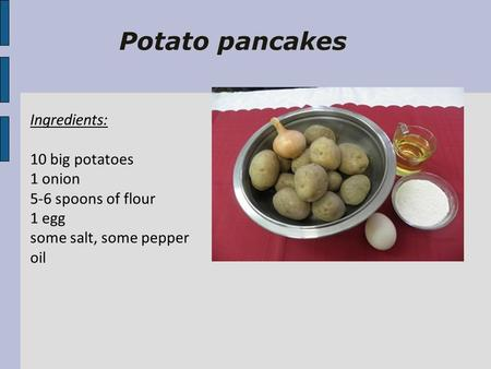 Potato pancakes Ingredients: 10 big potatoes 1 onion 5-6 spoons of flour 1 egg some salt, some pepper oil.