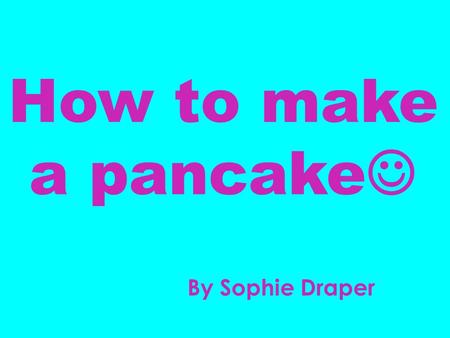 How to make a pancake By Sophie Draper. Ingredients: Frying pan Large Mixing Bowl Long handled spatula Mixing Spoon 2 Eggs 2 cups of flour 2 ¾ cups of.