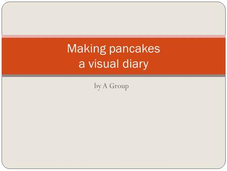 By A Group Making pancakes a visual diary. Firstly we had to find a recipe for pancakes. We searched on Google and found one on www.bestrecipes.com. It.