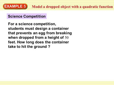 EXAMPLE 5 Model a dropped object with a quadratic function Science Competition For a science competition, students must design a container that prevents.