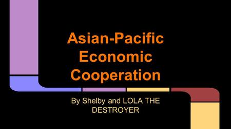 Asian-Pacific Economic Cooperation By Shelby and LOLA THE DESTROYER.