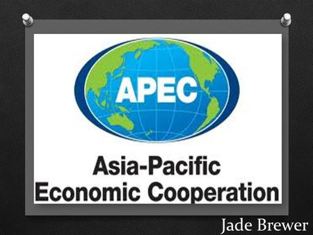 Jade Brewer. What is APEC? O Name: Asia-Pacific Economic Cooperation O Purpose: To support sustainable economic growth and prosperity in the Asia-Pacific.