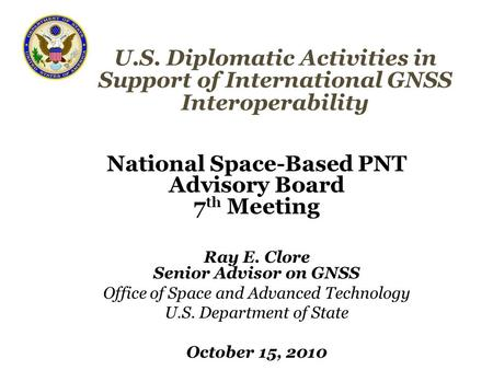 U.S. Diplomatic Activities in Support of International GNSS Interoperability National Space-Based PNT Advisory Board 7 th Meeting Ray E. Clore Senior Advisor.