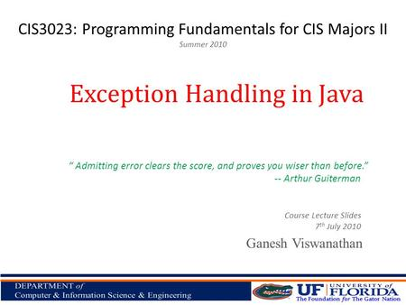 "CIS3023: Programming Fundamentals for CIS Majors II Summer 2010 Ganesh Viswanathan Exception Handling in Java Course Lecture Slides 7 th July 2010 "" Admitting."
