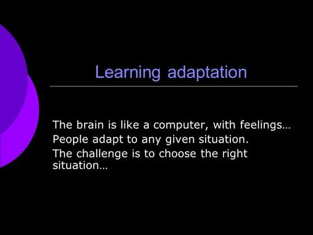Learning adaptation The brain is like a computer, with feelings… People adapt to any given situation. The challenge is to choose the right situation…