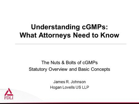 Understanding cGMPs: What Attorneys Need to Know The Nuts & Bolts of cGMPs Statutory Overview and Basic Concepts James R. Johnson Hogan Lovells US LLP.