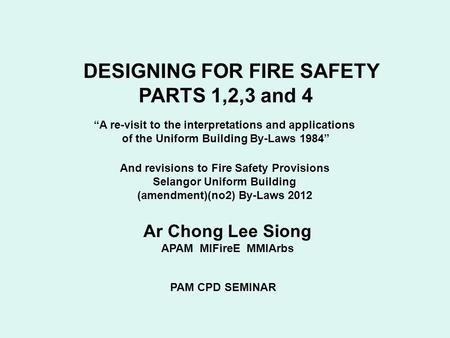 "DESIGNING <strong>FOR</strong> FIRE SAFETY PARTS 1,2,3 <strong>and</strong> 4 Ar Chong Lee Siong APAM MIFireE MMIArbs PAM CPD SEMINAR ""A re-visit to the interpretations <strong>and</strong> applications."