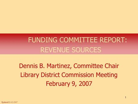 1 FUNDING COMMITTEE REPORT: REVENUE SOURCES Dennis B. Martinez, Committee Chair Library District Commission Meeting February 9, 2007 Updated 02-12-2007.