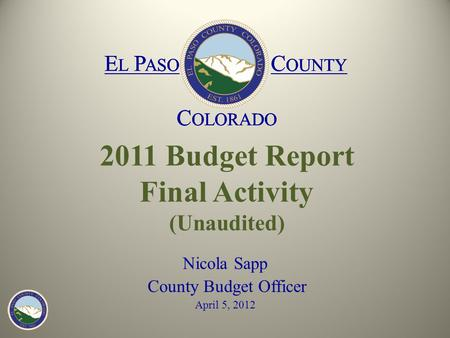 E L P ASO C OUNTY C OLORADO E L P ASO C OUNTY C OLORADO 2011 Budget Report Final Activity (Unaudited) Nicola Sapp County Budget Officer April 5, 2012 E.