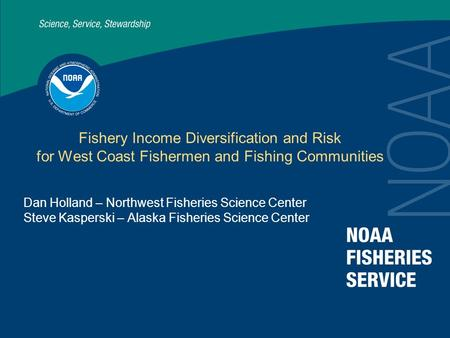 Fishery Income Diversification and Risk for West Coast Fishermen and Fishing Communities Dan Holland – Northwest Fisheries Science Center Steve Kasperski.