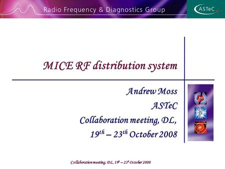 Collaboration meeting, DL, 19 h – 23 h October 2008 Andrew Moss ASTeC Collaboration meeting, DL, 19 th – 23 th October 2008 MICE RF distribution system.