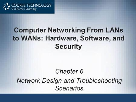 Computer Networking From LANs to WANs: Hardware, Software, and Security Chapter 6 Network Design and Troubleshooting Scenarios.