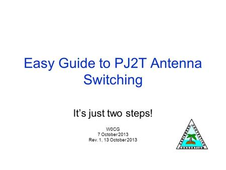 Easy Guide to PJ2T Antenna Switching It's just two steps! W0CG 7 October 2013 Rev. 1, 13 October 2013.
