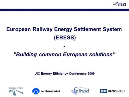 "European Railway Energy Settlement System (ERESS) - ""Building common European solutions"" UIC Energy Efficiency Conference 2009."